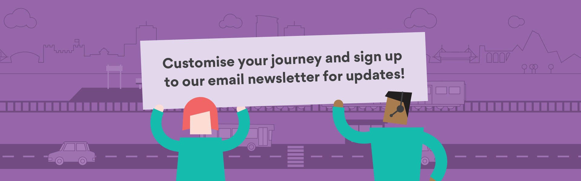Customise your journey and sign up to our email newsletter for updates!